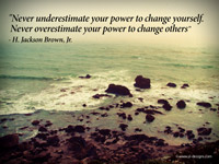 """Never underestimate your power to change yourself. Never overestimate your power to change others"" - H. Jackson Brown, Jr."