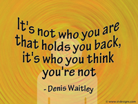 It's not who you are that holds you back,it's who you think you're not - Denis Waitley