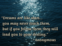 """Dreams are like stars... you may never touch them, but if you follow them they will lead you to your destiny."" - Anonymous"