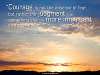 "motivational quote ""Courage is not the absence of fear, but rather the judgment that something else is more important than fear."" - James Neil Hollingworth"